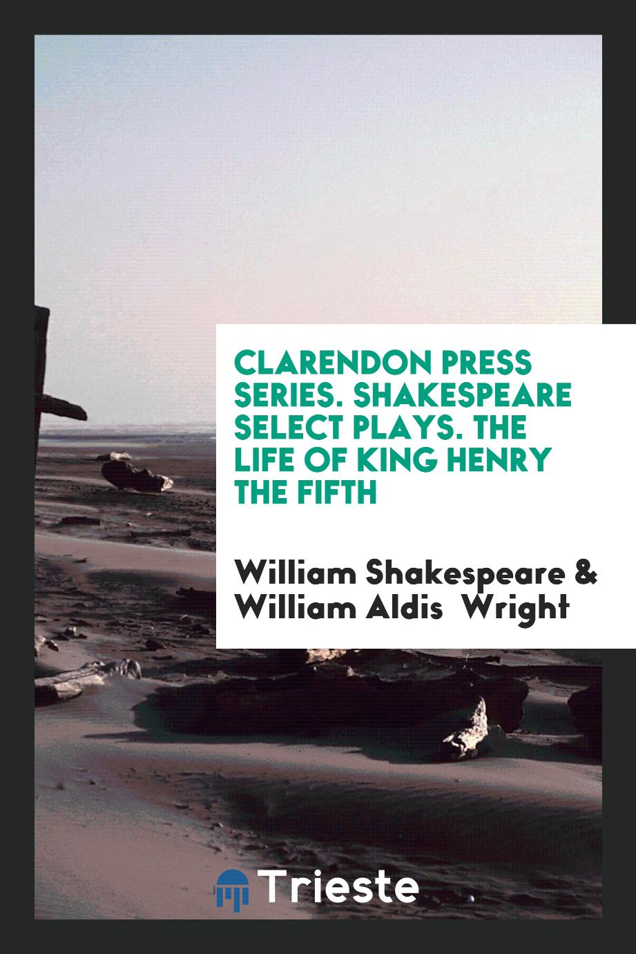 Clarendon Press Series. Shakespeare Select Plays. The Life of King Henry the Fifth