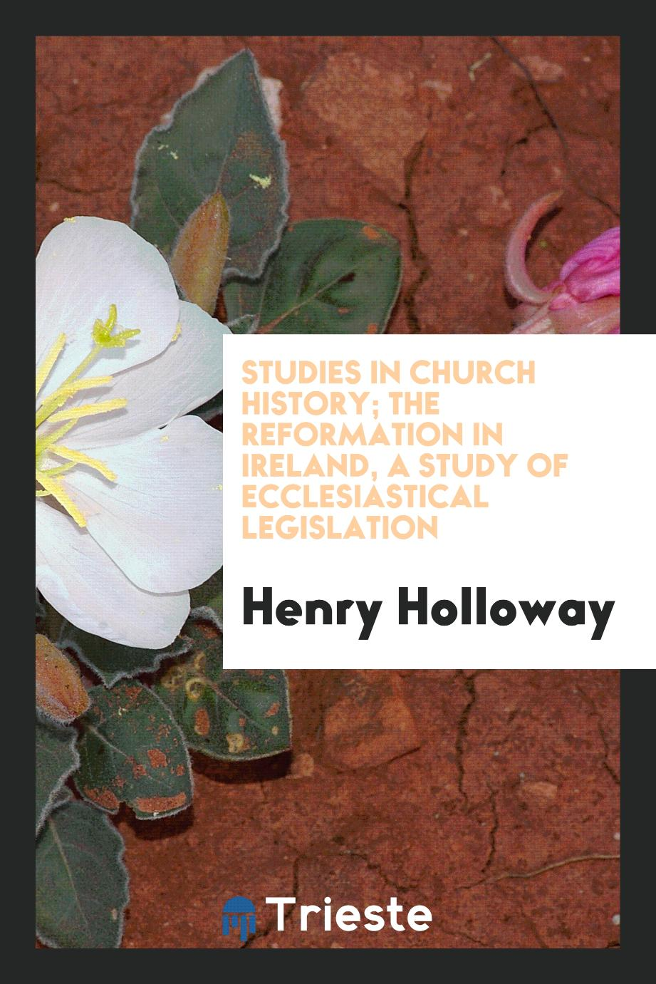 Studies in Church History; The Reformation in Ireland, a Study of Ecclesiastical Legislation