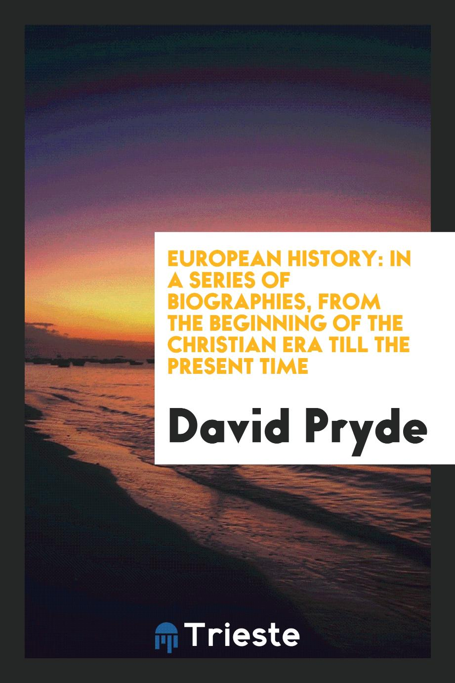 European History: In a Series of Biographies, from the Beginning of the Christian Era Till the Present Time