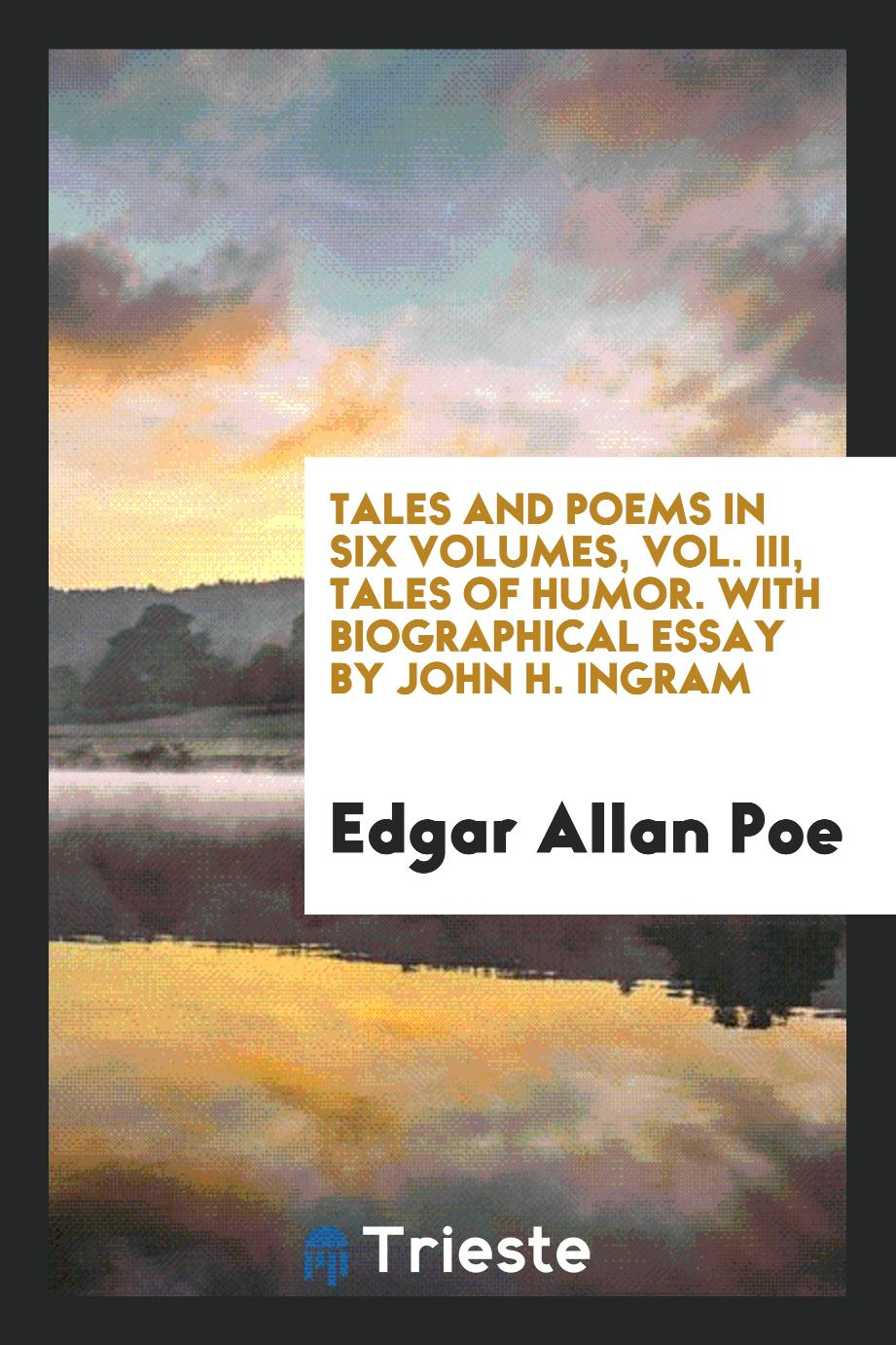 Tales and poems in six volumes, Vol. III, Tales of humor. With biographical essay by John H. Ingram