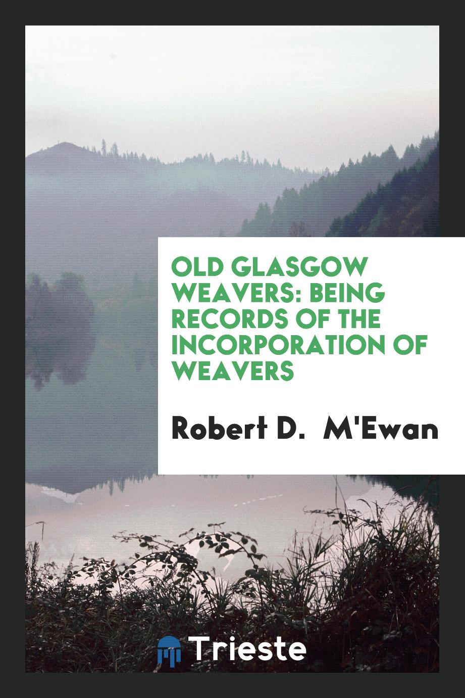 Old Glasgow Weavers: Being Records of the Incorporation of Weavers