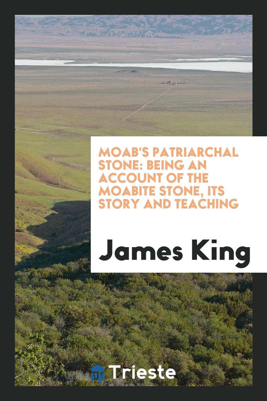 Moab's Patriarchal Stone: Being an Account of the Moabite Stone, Its Story and Teaching