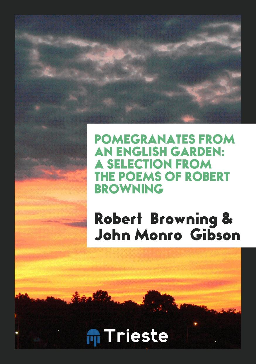 Pomegranates from an English Garden: A Selection from the Poems of Robert Browning