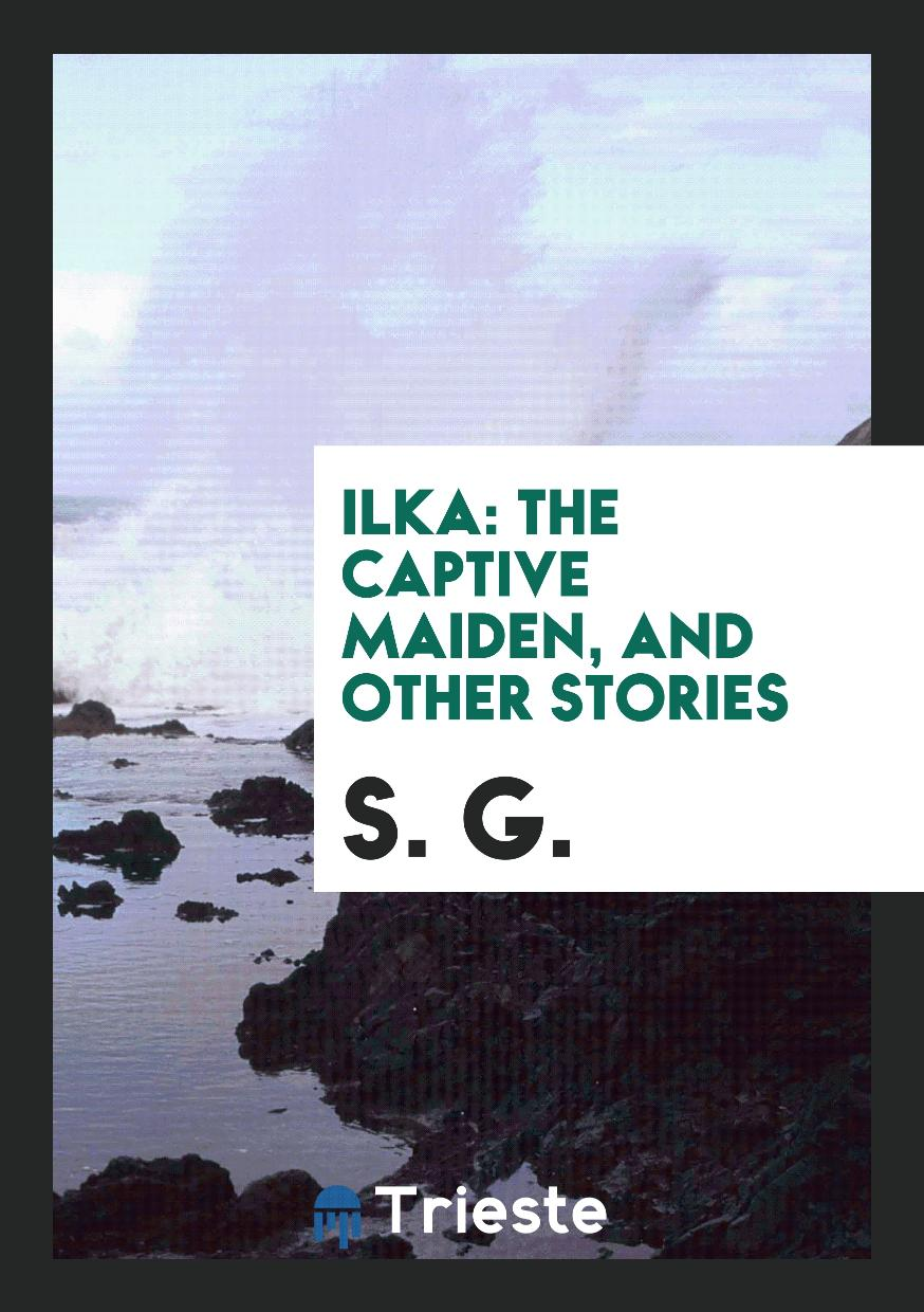 Ilka: The Captive Maiden, and Other Stories