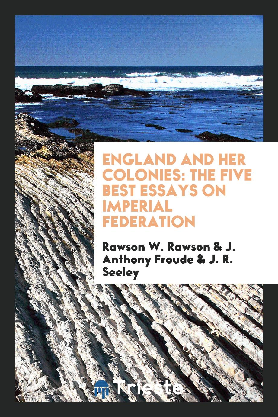 England and Her Colonies: The Five Best Essays on Imperial Federation