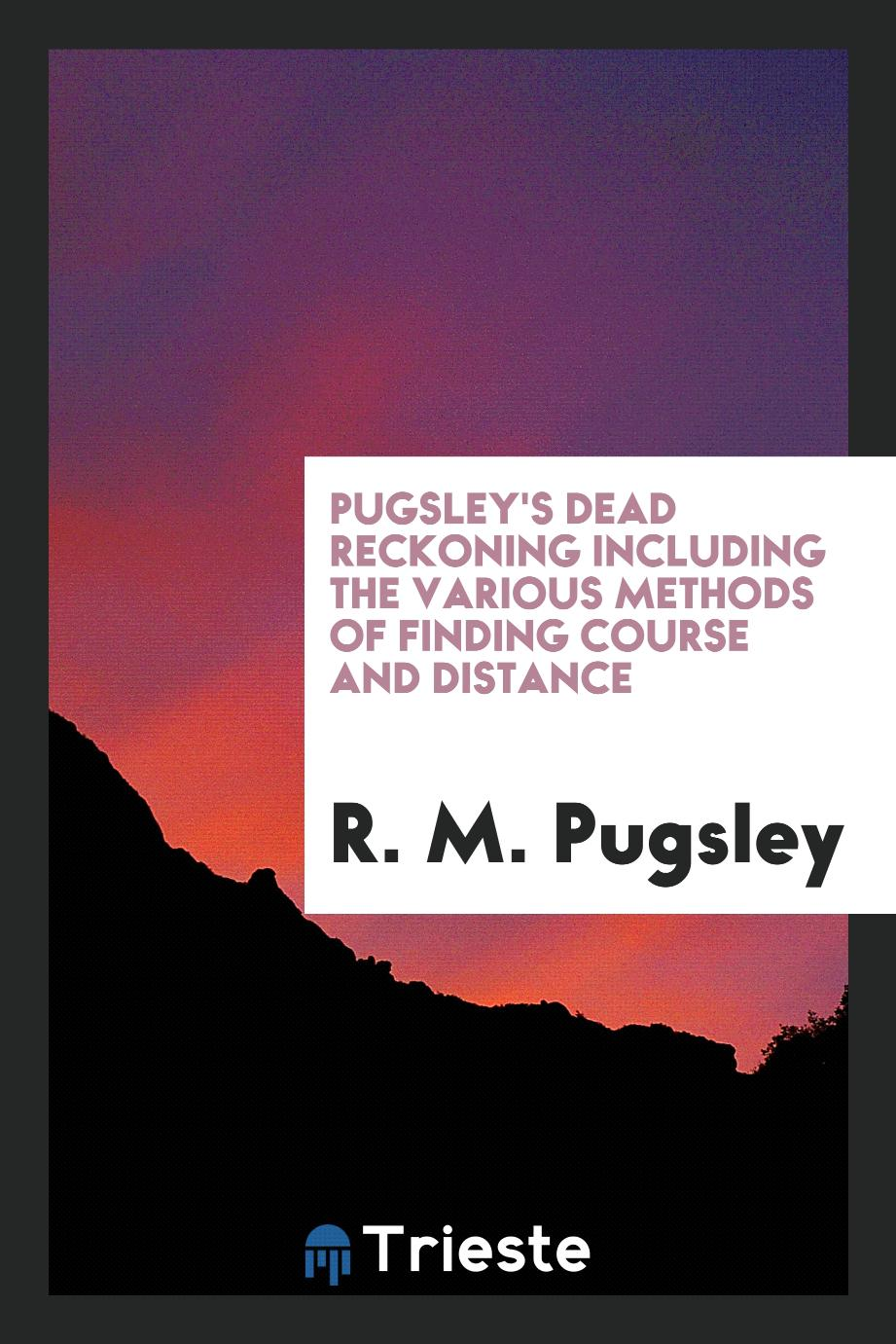 Pugsley's Dead Reckoning Including the Various Methods of Finding Course and Distance