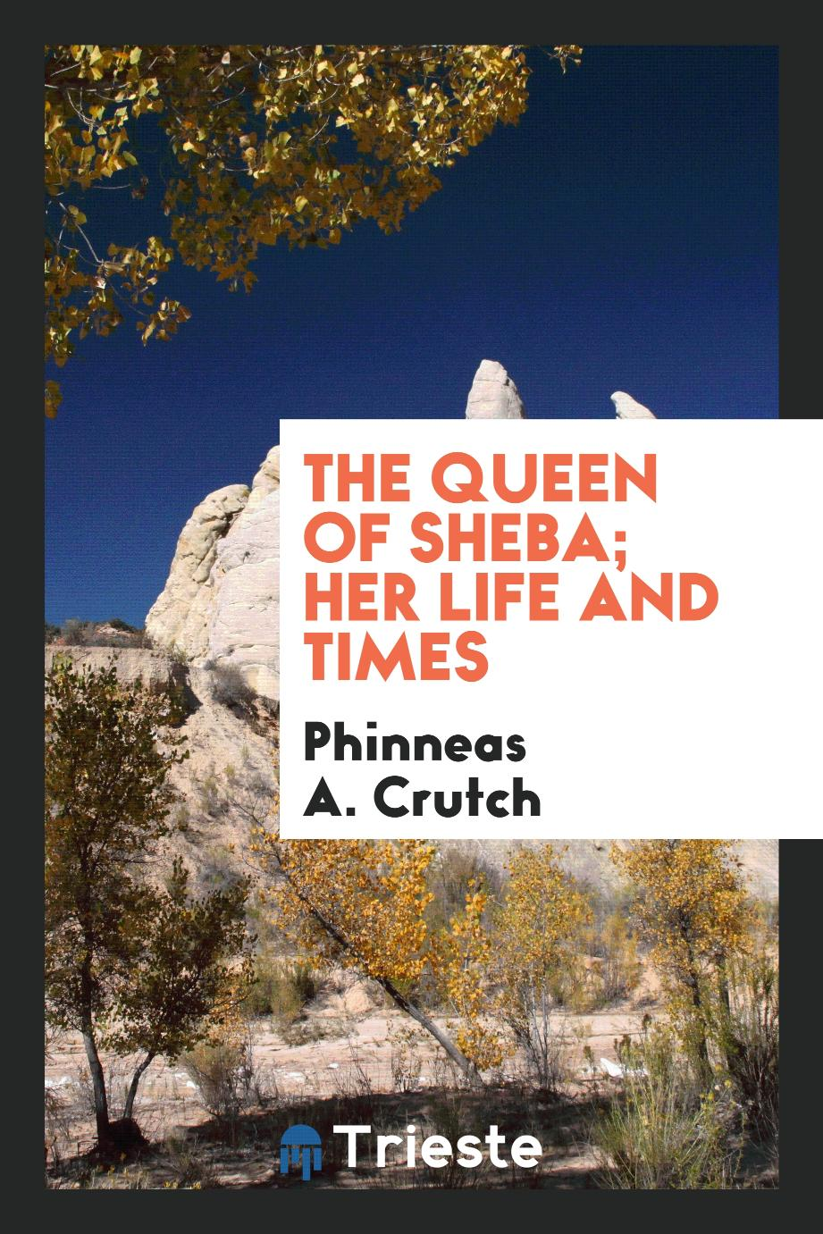 The Queen of Sheba; her life and times