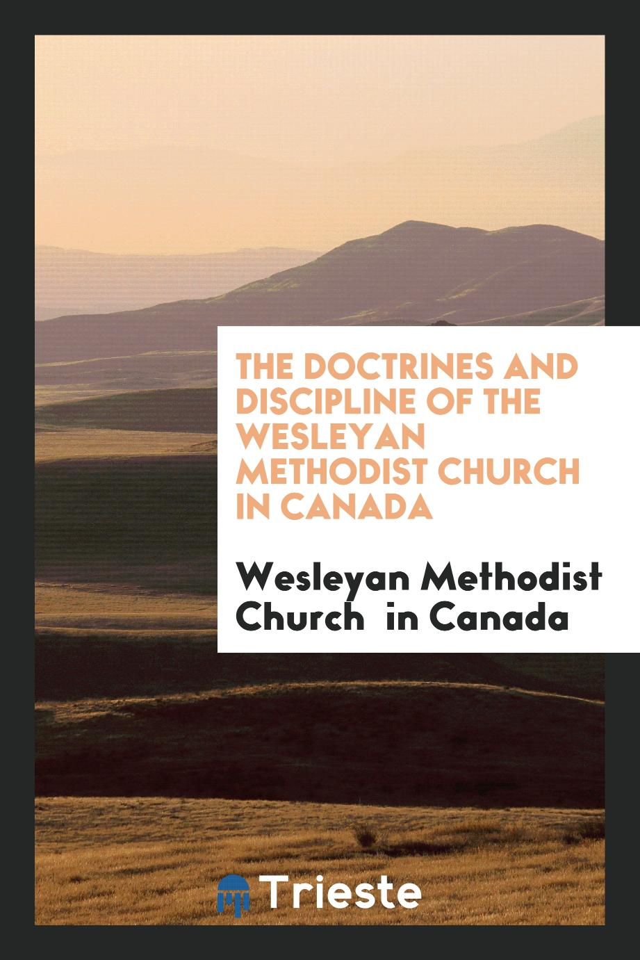 The doctrines and discipline of the Wesleyan Methodist Church in Canada