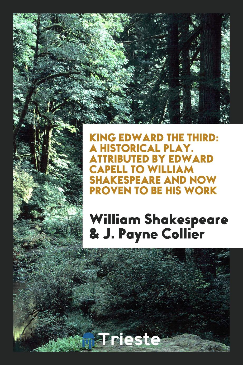 King Edward the Third: A Historical Play. Attributed by Edward Capell to William Shakespeare and Now Proven to Be His Work