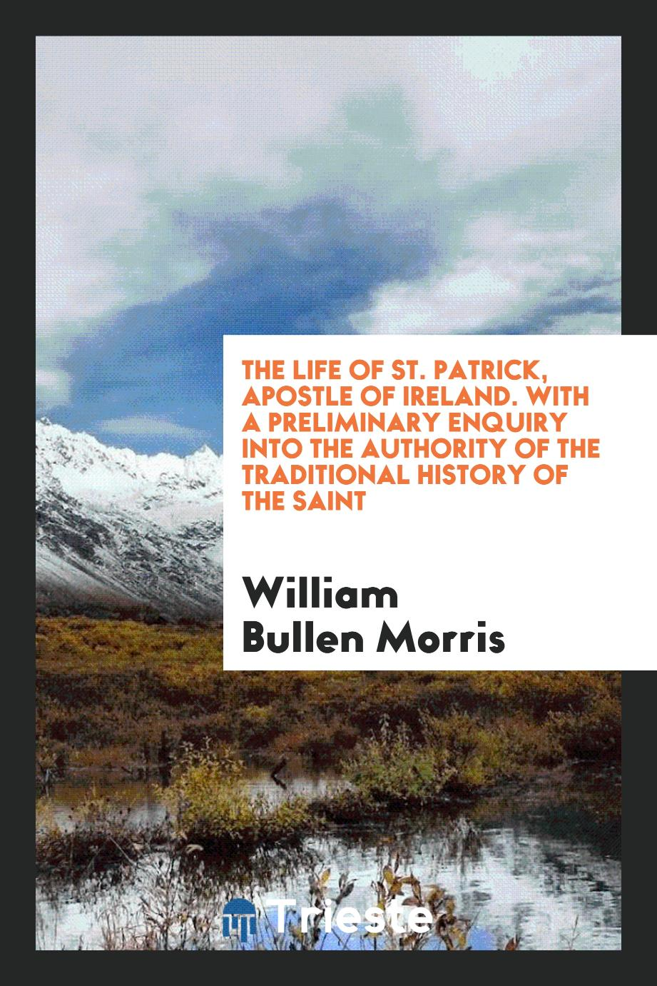 The Life of St. Patrick, Apostle of Ireland. With a Preliminary Enquiry into the Authority of the Traditional History of the Saint