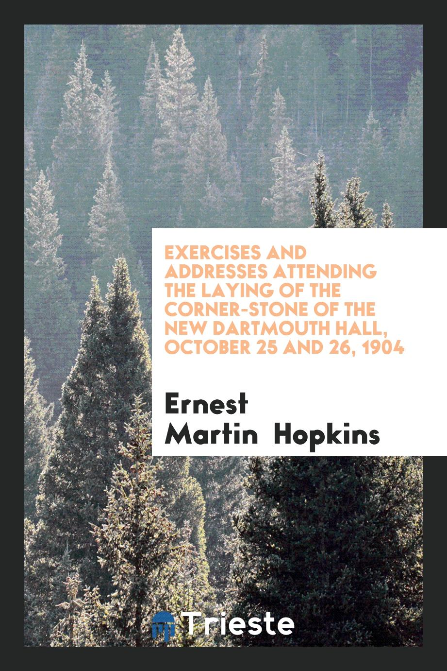 Exercises and Addresses Attending the Laying of the Corner-Stone of the New Dartmouth Hall, October 25 and 26, 1904