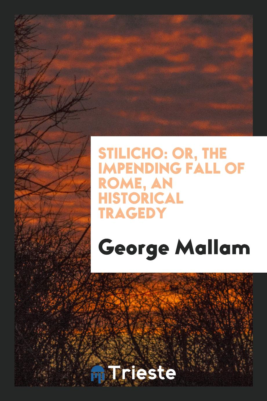Stilicho: Or, the Impending Fall of Rome, an Historical Tragedy
