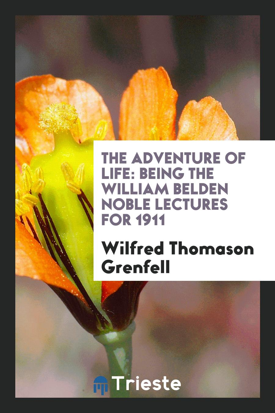 The Adventure of Life: Being the William Belden Noble Lectures for 1911