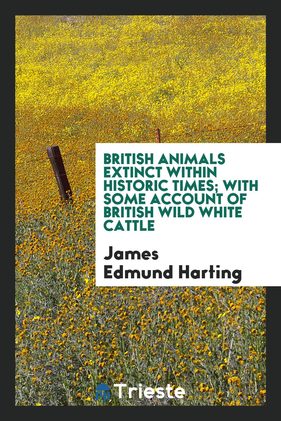 British animals extinct within historic times; with some account of British wild white cattle