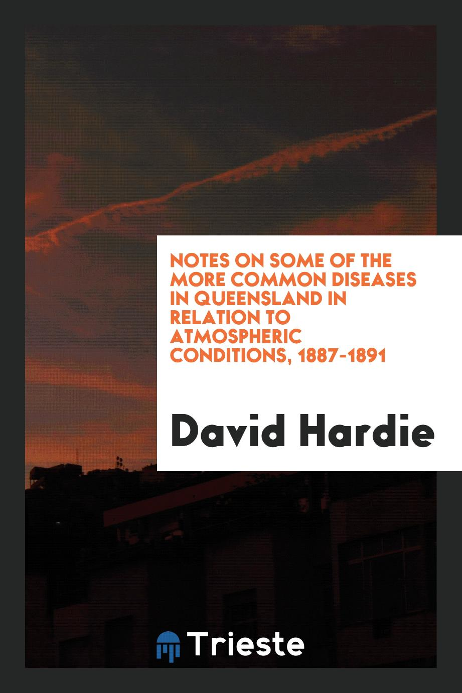 Notes on Some of the More Common Diseases in Queensland in Relation to Atmospheric Conditions, 1887-1891