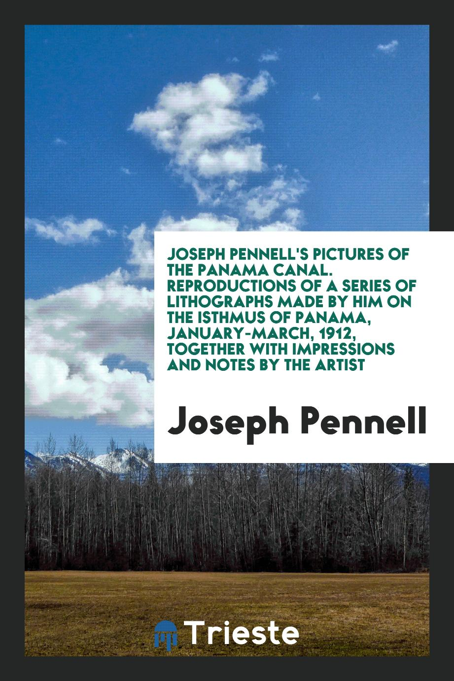 Joseph Pennell's Pictures of the Panama Canal. Reproductions of a Series of Lithographs Made by Him on the Isthmus of Panama, January-March, 1912, Together with Impressions and Notes by the Artist