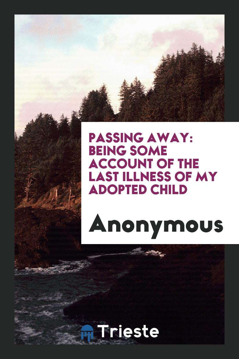 Passing Away: Being Some Account of the Last Illness of My Adopted Child