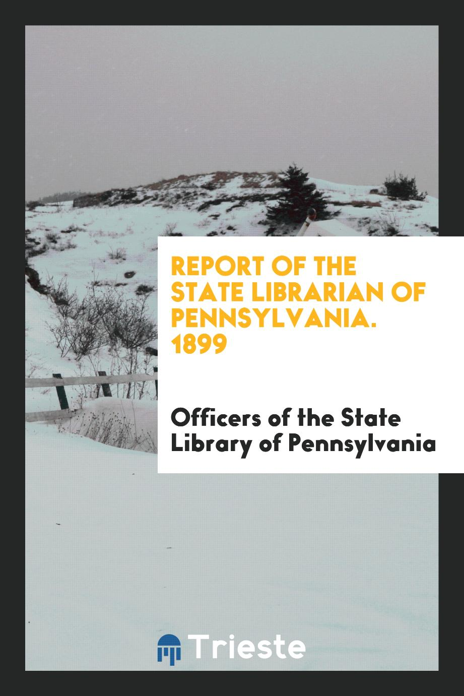 Report of the State Librarian of Pennsylvania. 1899
