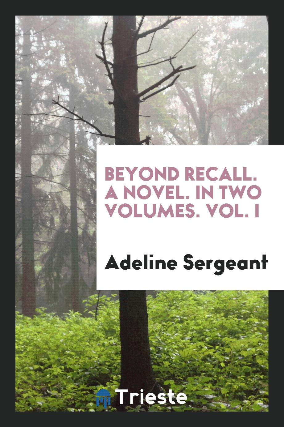 Beyond Recall. A Novel. In Two Volumes. Vol. I