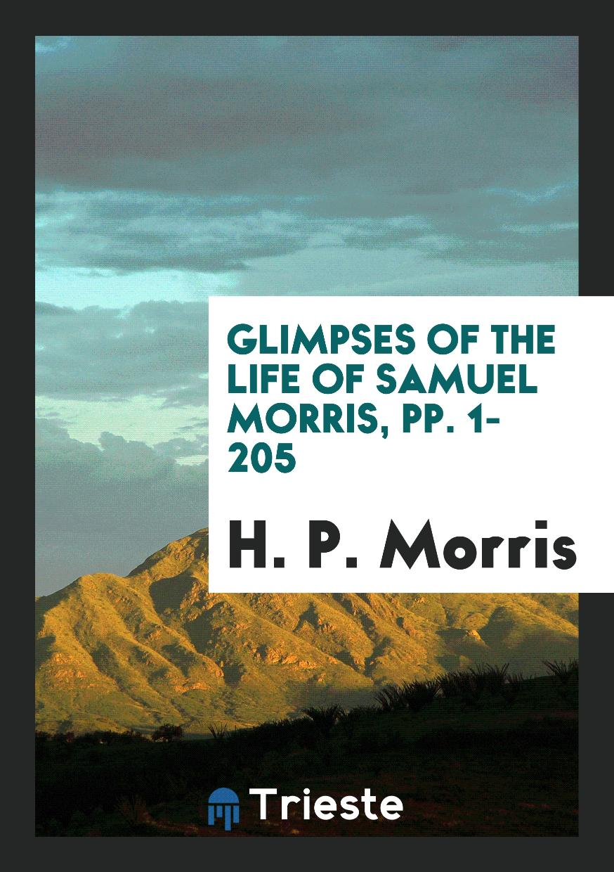 Glimpses of the Life of Samuel Morris, pp. 1-205