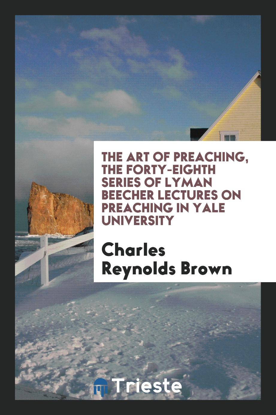The Art of Preaching, the Forty-Eighth Series of Lyman Beecher Lectures on Preaching in Yale University