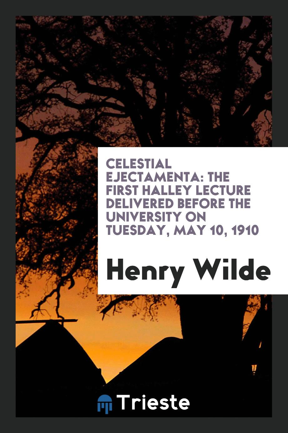 Celestial Ejectamenta: The First Halley Lecture Delivered Before the University on tuesday, may 10, 1910