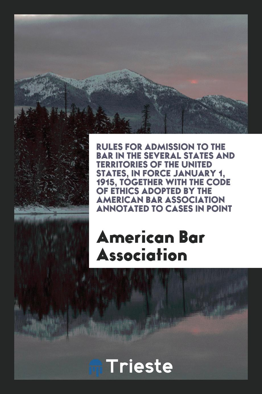 Rules for Admission to the Bar in the Several States and Territories of the United States, in Force January 1, 1915, Together with the Code of Ethics Adopted by the American Bar Association Annotated to Cases in Point