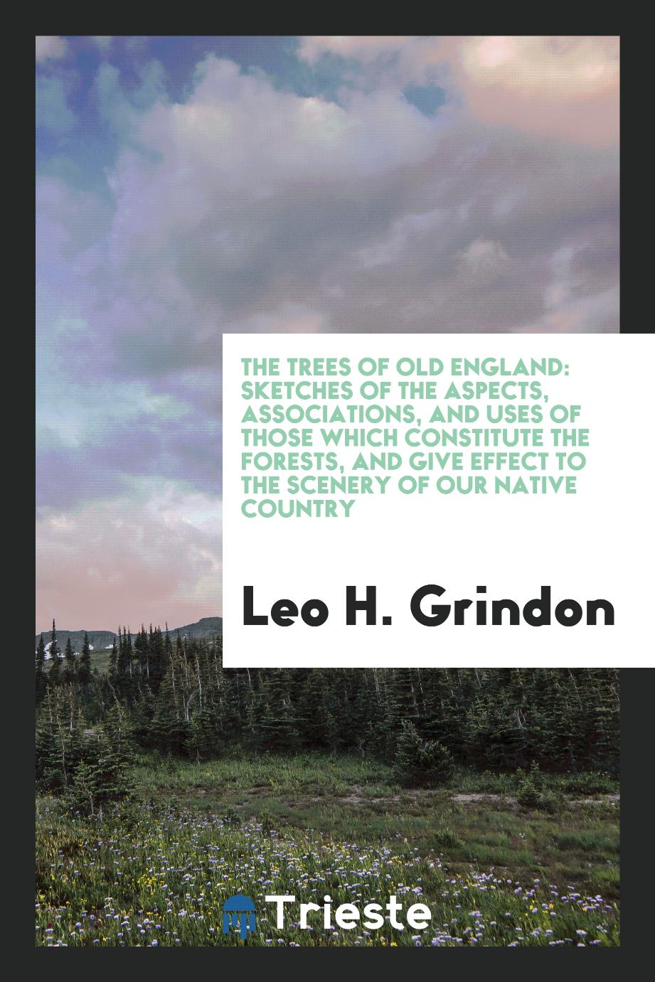 Leo H. Grindon - The trees of old England: sketches of the aspects, associations, and uses of those which constitute the forests, and give effect to the scenery of our native country