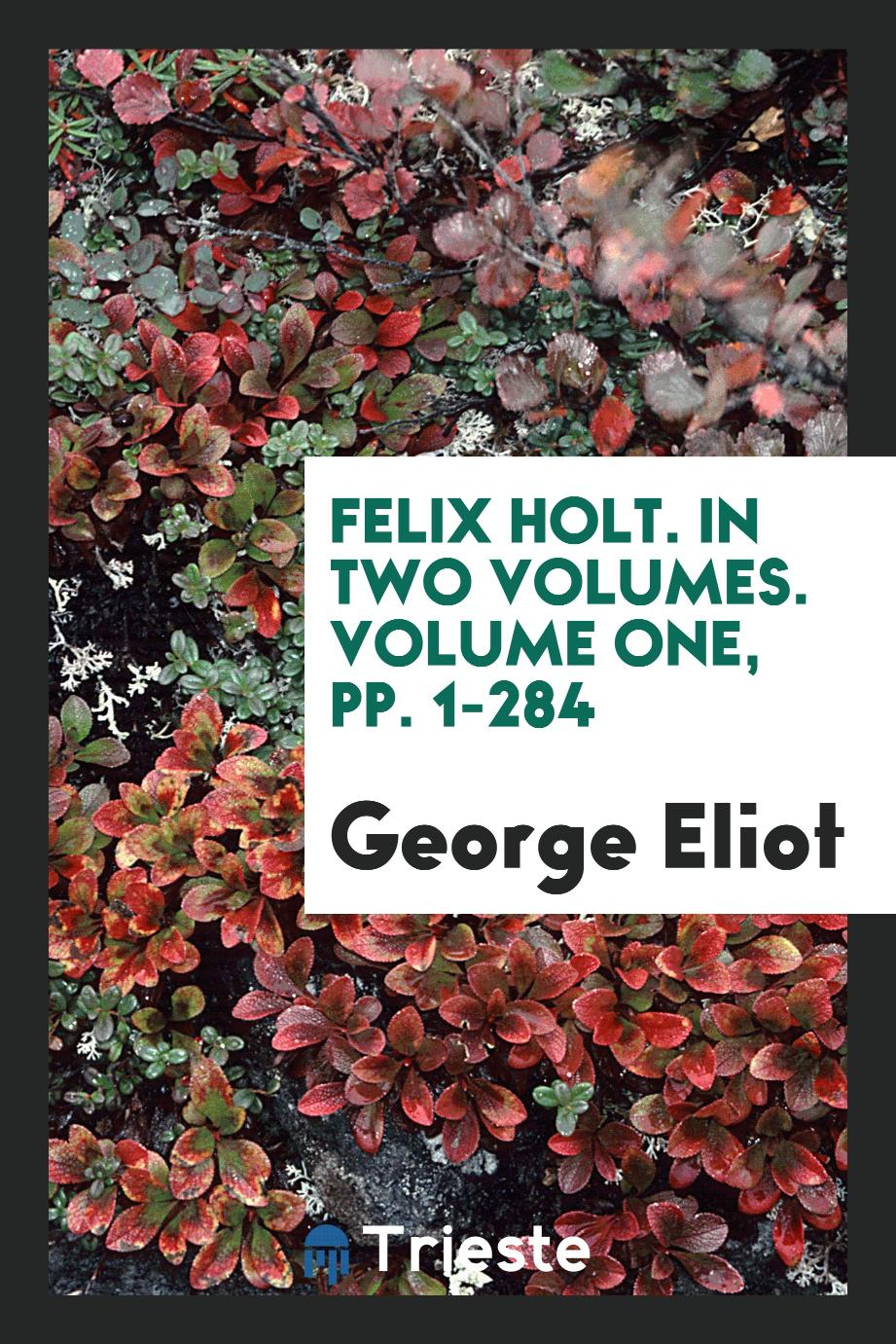 Felix Holt. In Two Volumes. Volume One, pp. 1-284