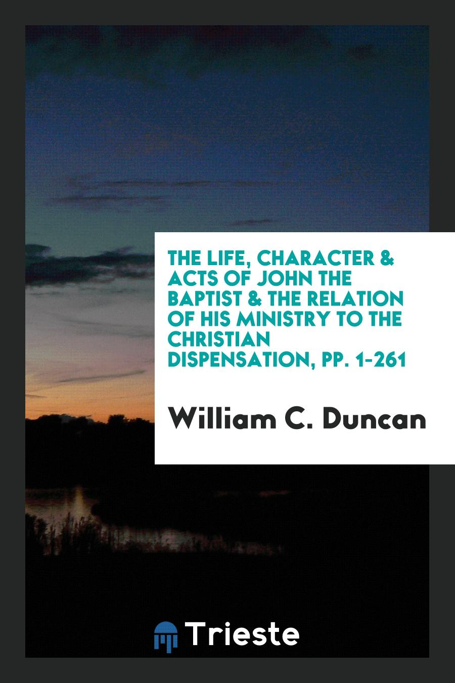 The Life, Character & Acts of John the Baptist & the Relation of His Ministry to the Christian Dispensation, pp. 1-261