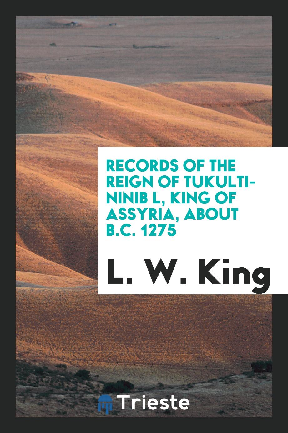 Records of the reign of Tukulti-Ninib l, King of Assyria, about B.C. 1275