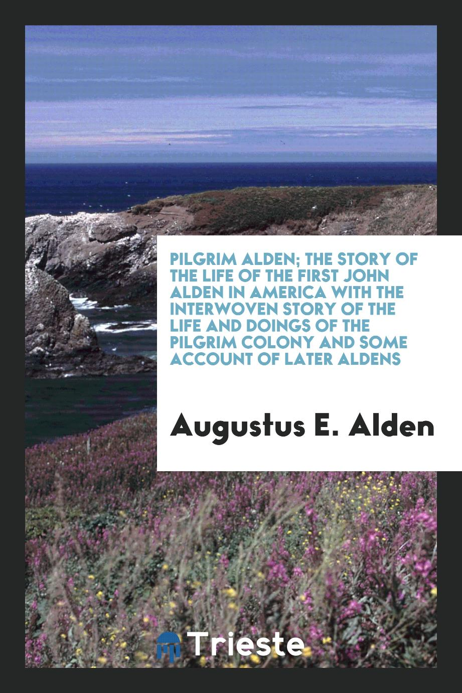 Pilgrim Alden; the story of the life of the first John Alden in America with the interwoven story of the life and doings of the Pilgrim colony and some account of later Aldens