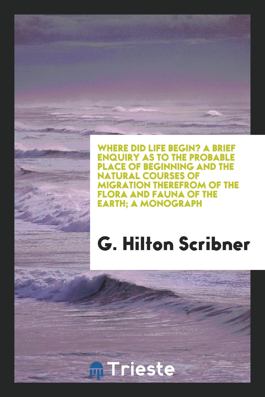Where did life begin? A brief enquiry as to the probable place of beginning and the natural courses of migration therefrom of the flora and fauna of the earth; a monograph