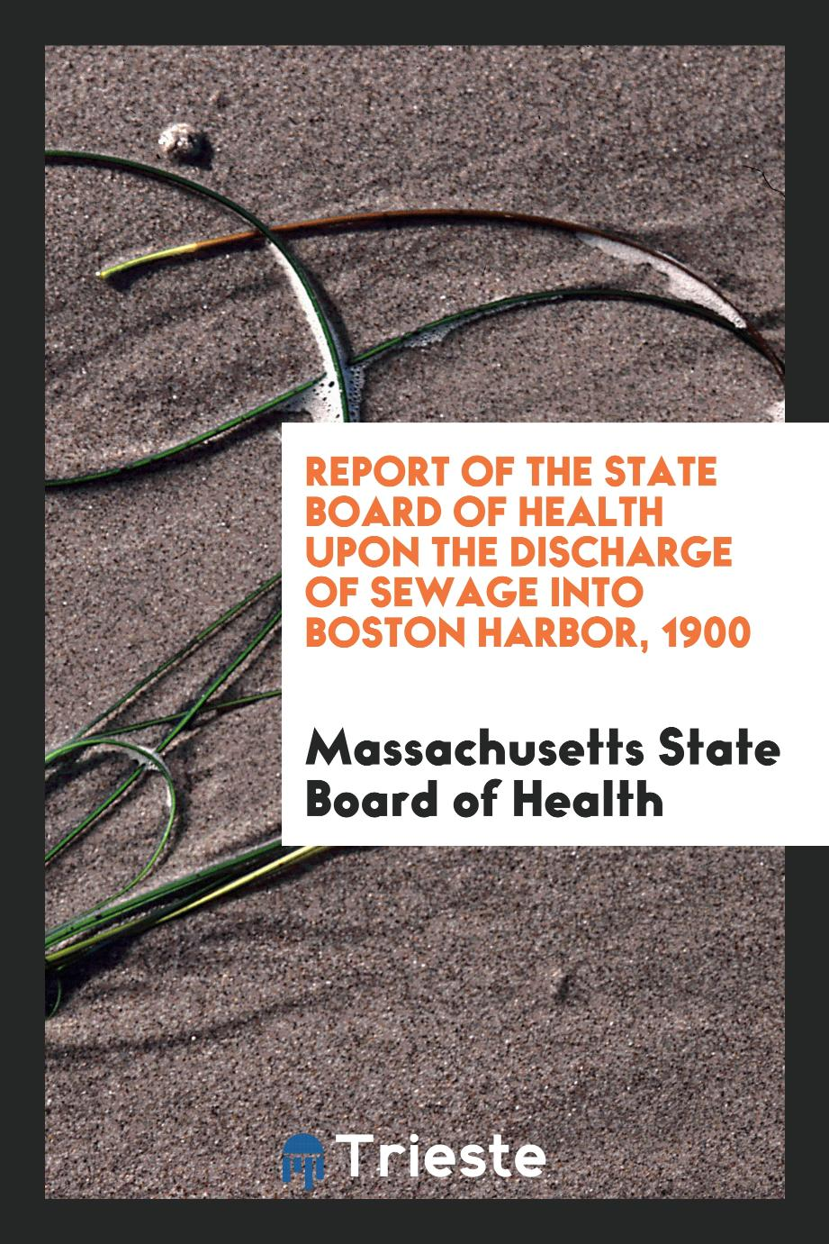 Report of the State Board of Health Upon the Discharge of Sewage Into Boston Harbor, 1900