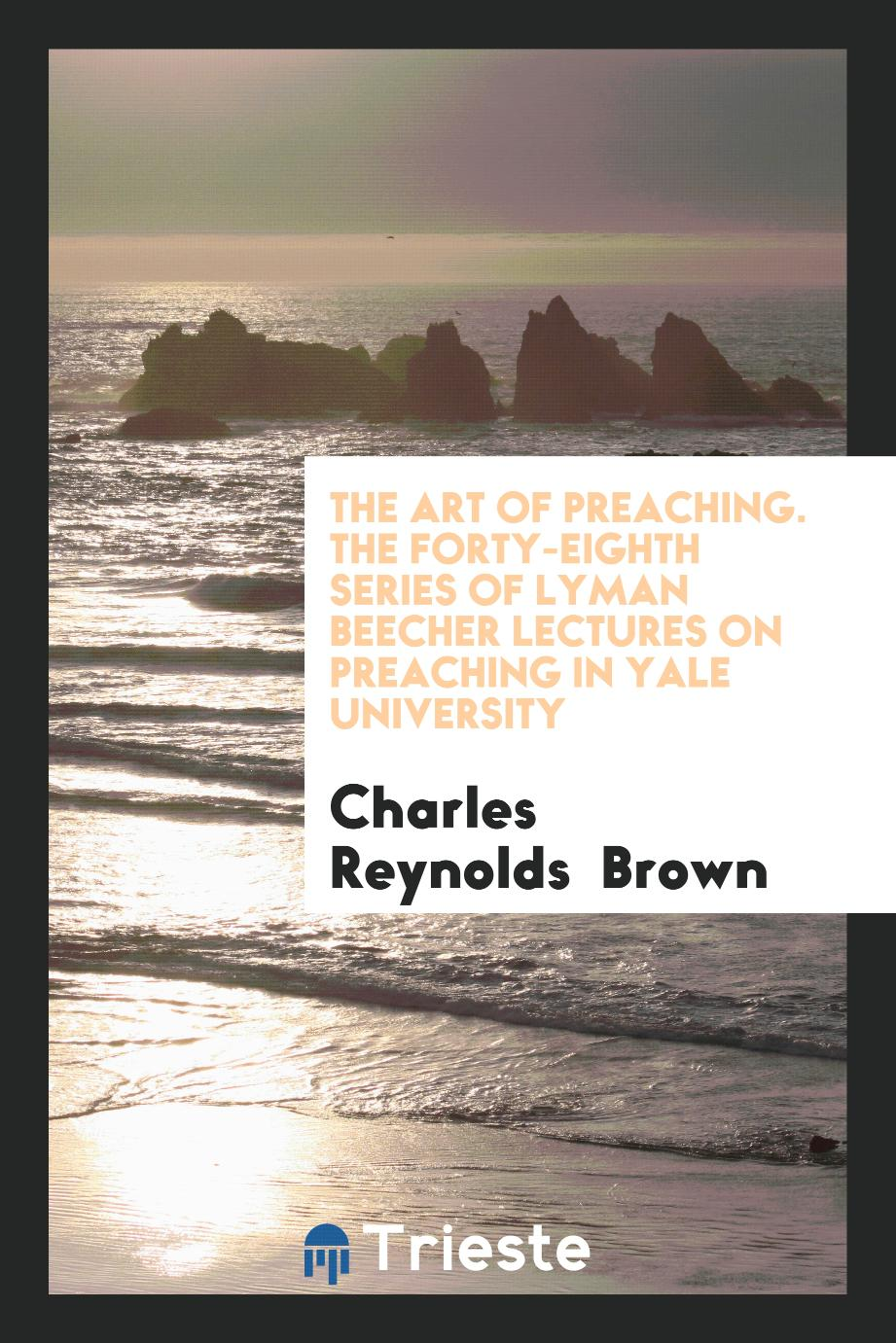 The Art of Preaching. The Forty-Eighth Series of Lyman Beecher Lectures on Preaching in Yale University