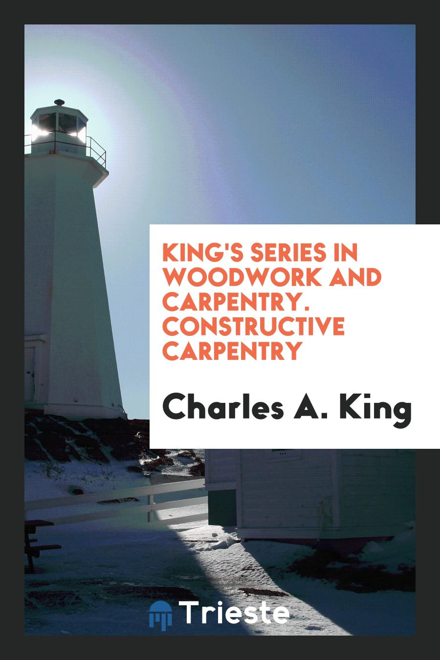 King's Series in Woodwork and Carpentry. Constructive Carpentry