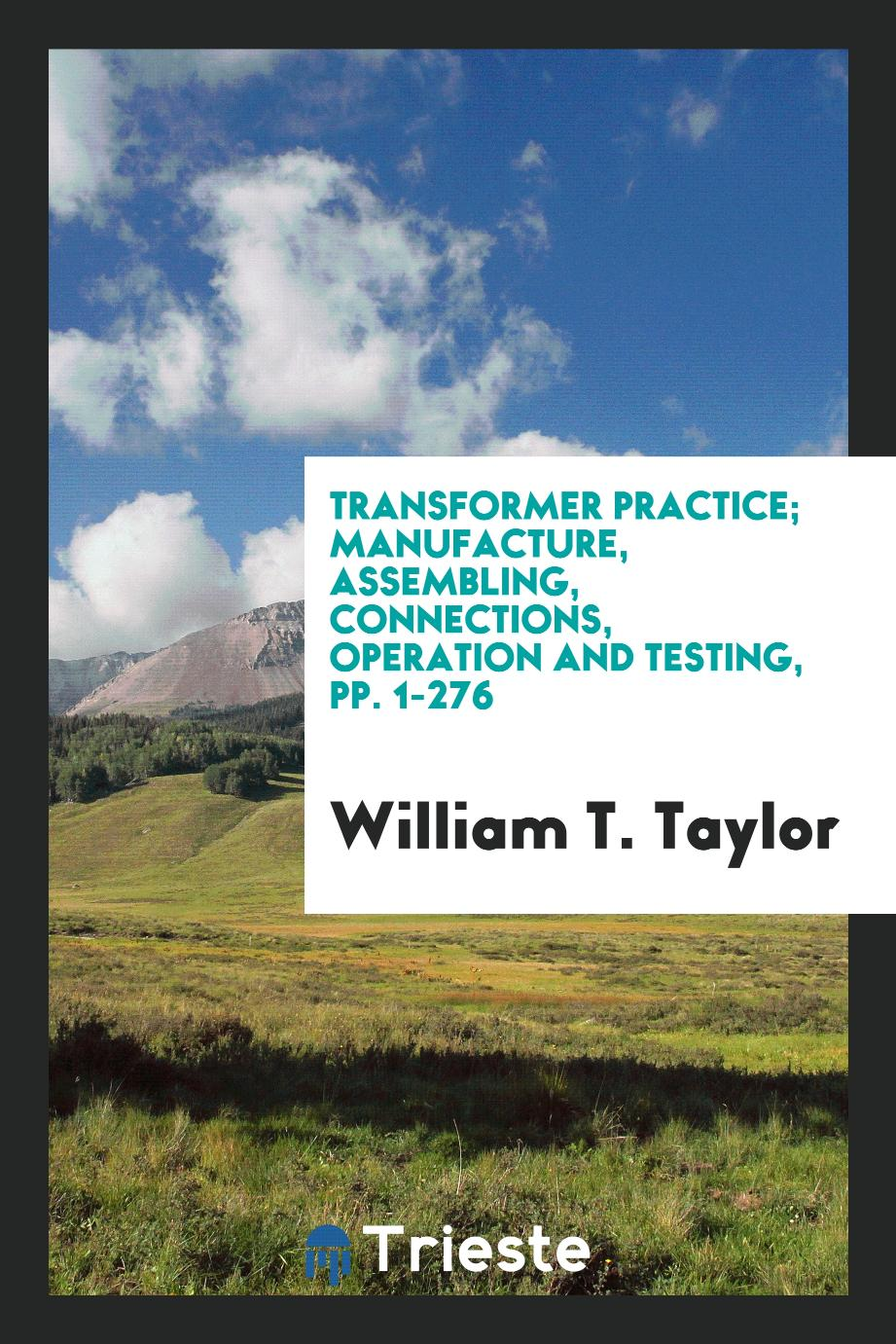 Transformer Practice; Manufacture, Assembling, Connections, Operation and Testing, pp. 1-276