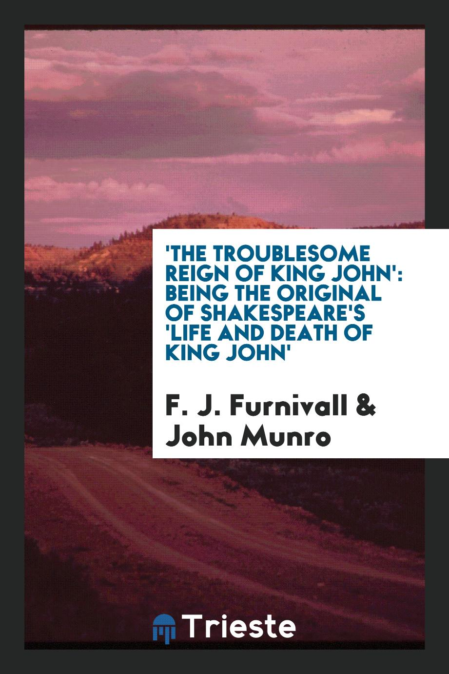 'The Troublesome reign of King John': being the original of Shakespeare's 'Life and death of King John'