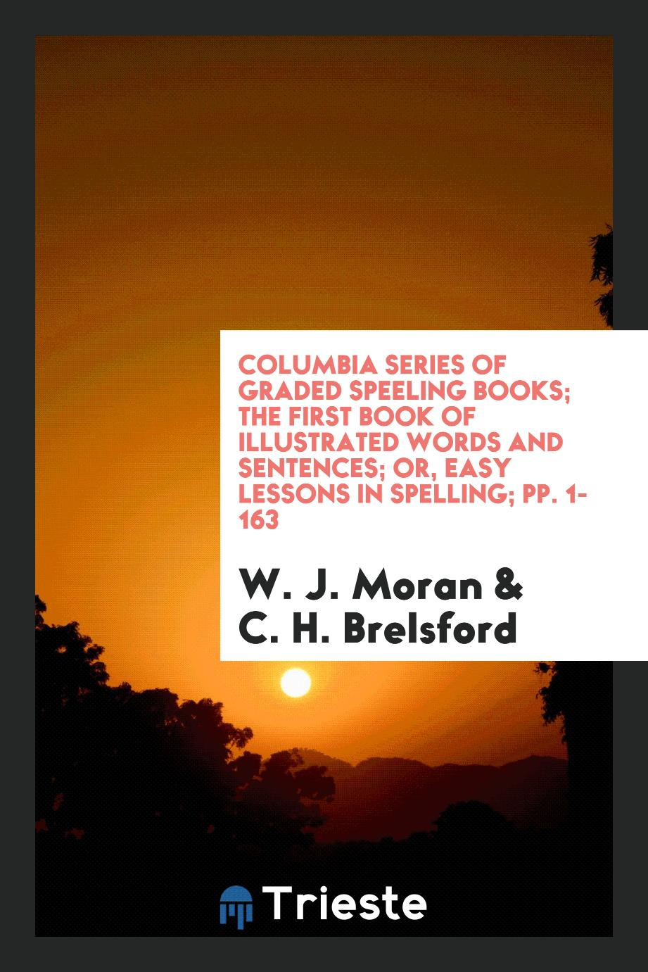Columbia Series of Graded Speeling Books; The First Book of Illustrated Words and Sentences; Or, Easy Lessons in Spelling; pp. 1-163