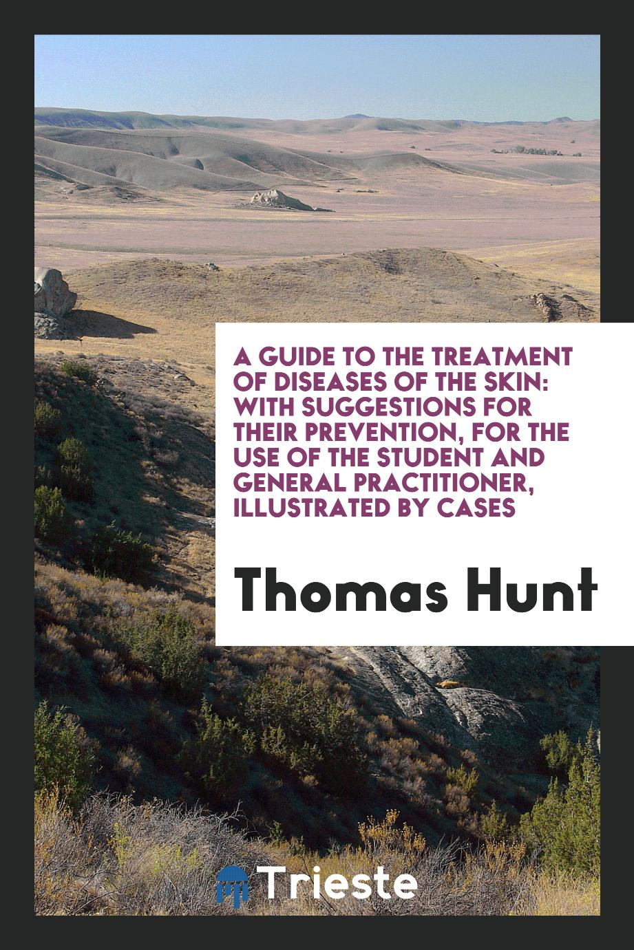 A guide to the treatment of diseases of the skin: with suggestions for their prevention, for the use of the student and general practitioner, illustrated by cases