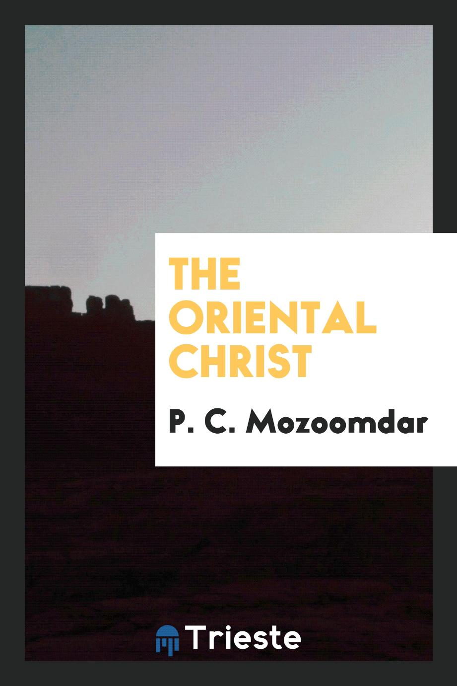 P. C. Mozoomdar - The Oriental Christ
