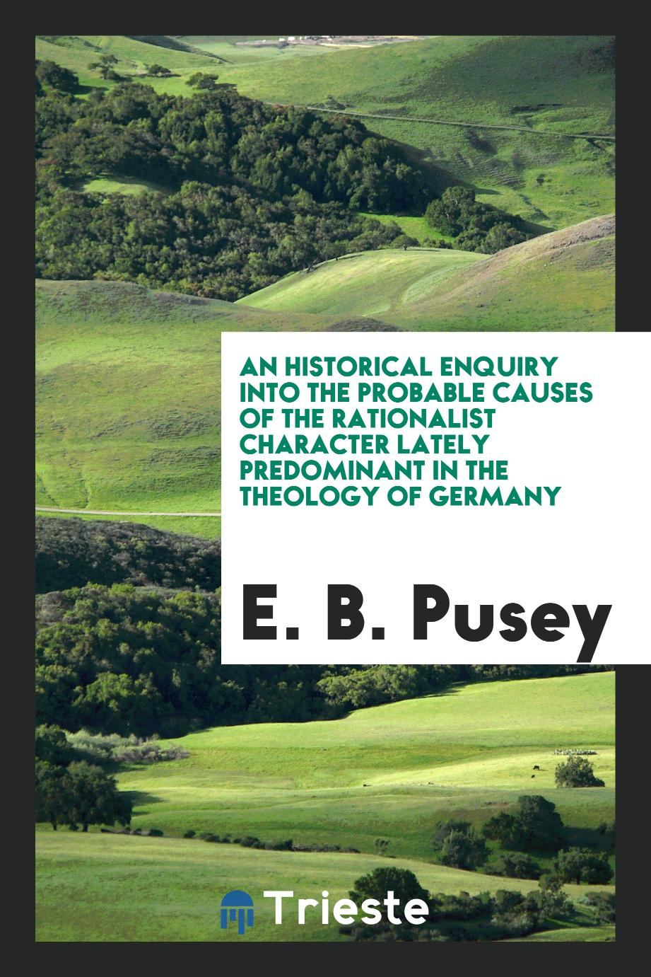 E. B. Pusey - An Historical enquiry into the probable causes of the rationalist character lately predominant in the theology of Germany