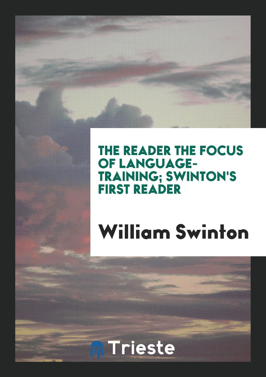 The reader the Focus of Language-Training; Swinton's First Reader