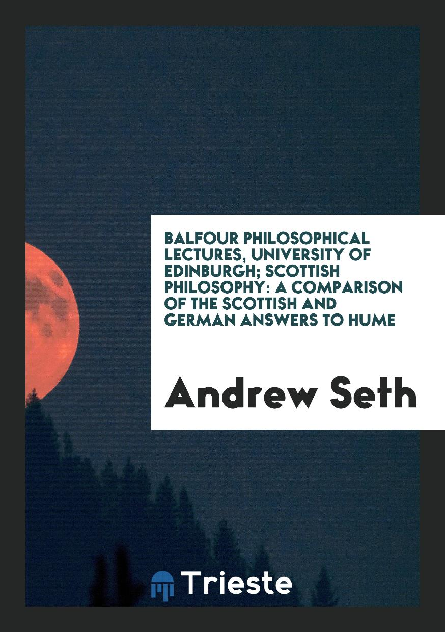 Balfour Philosophical Lectures, University of Edinburgh; Scottish Philosophy: A Comparison of the Scottish and German Answers to Hume