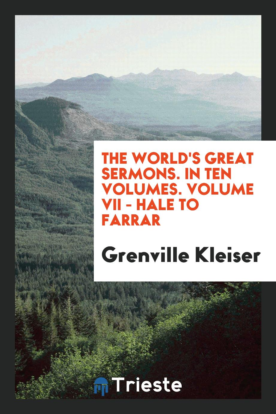 The World's Great Sermons. In Ten Volumes. Volume VII - Hale to Farrar