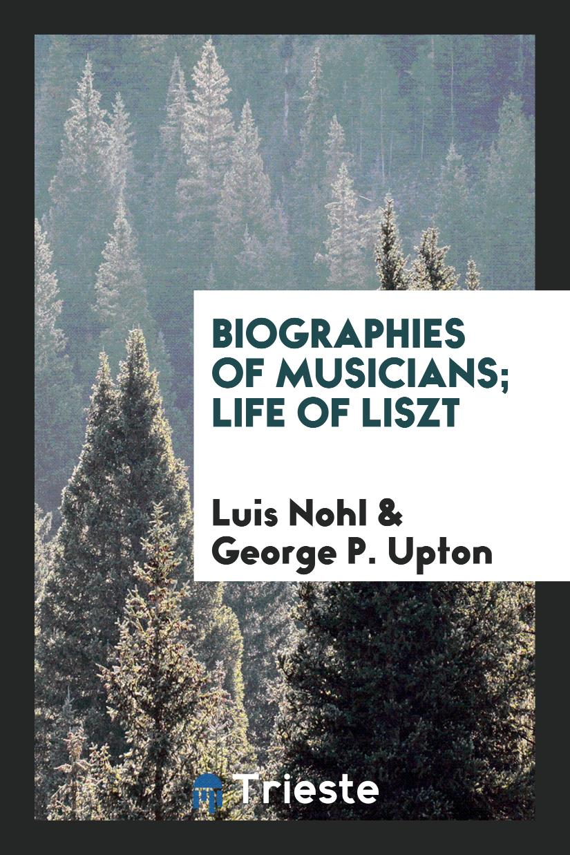 Biographies of Musicians; Life of Liszt