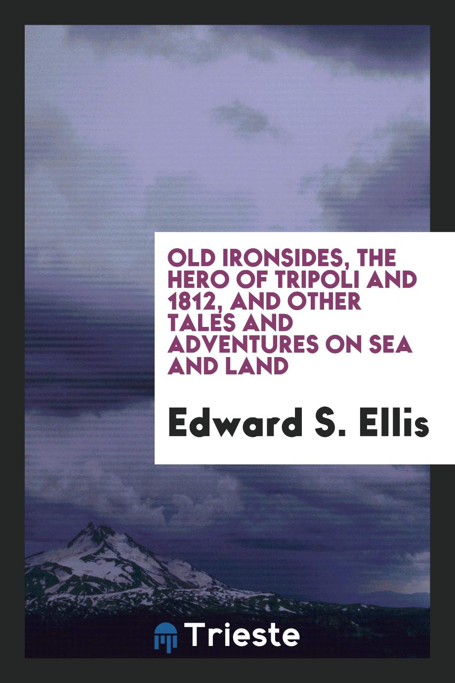 Old Ironsides, the hero of Tripoli and 1812, and other tales and adventures on sea and land