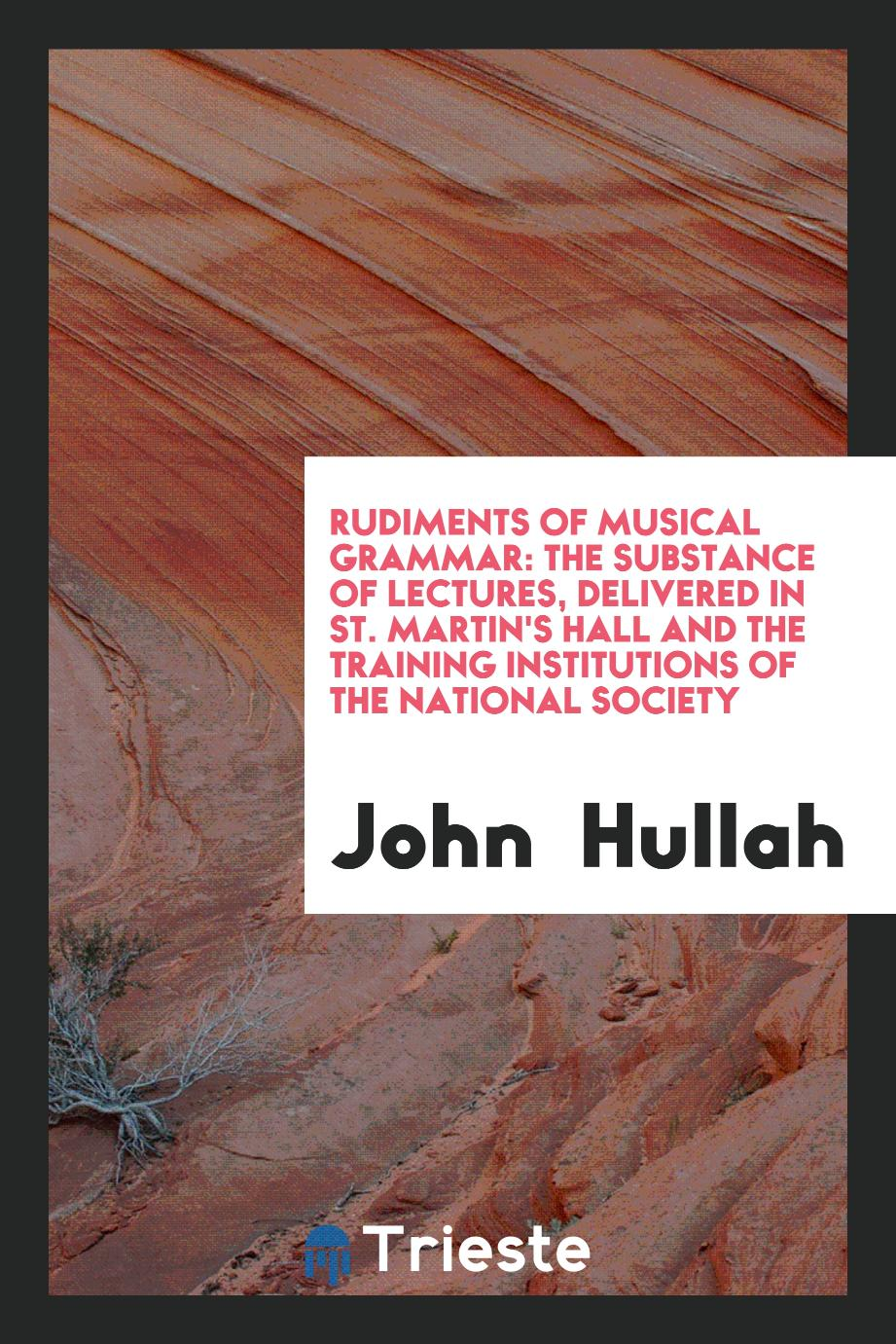 Rudiments of musical grammar: The substance of lectures, Delivered in St. Martin's Hall and The Training Institutions of the National Society