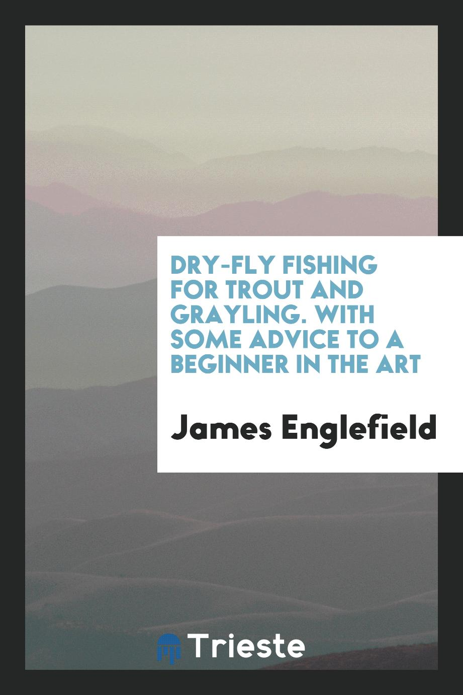 Dry-fly fishing for trout and grayling. With some advice to a beginner in the art
