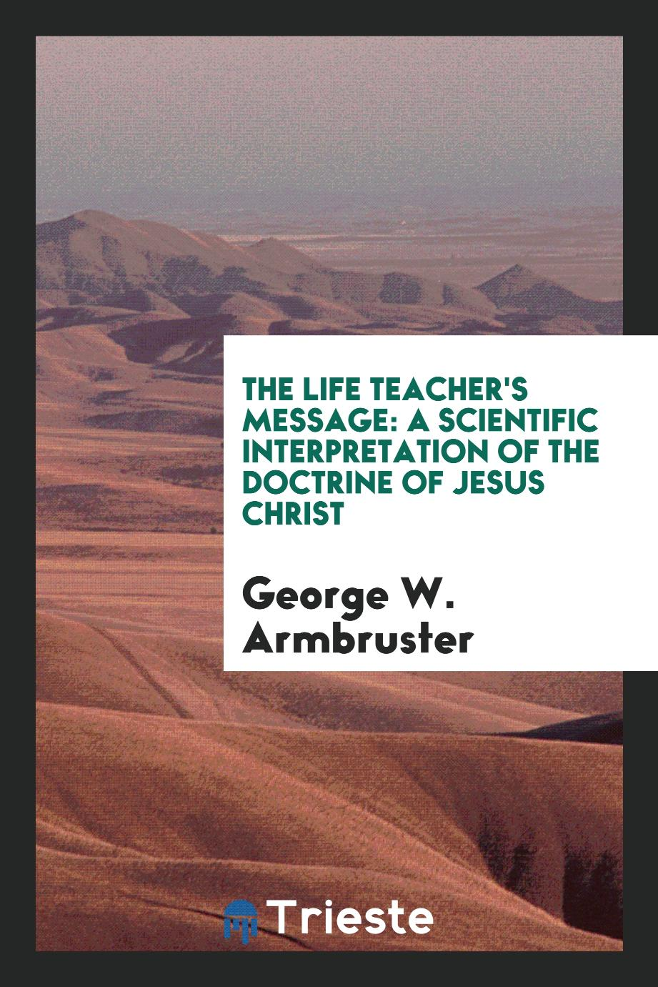 The Life Teacher's Message: A Scientific Interpretation of the Doctrine of Jesus Christ